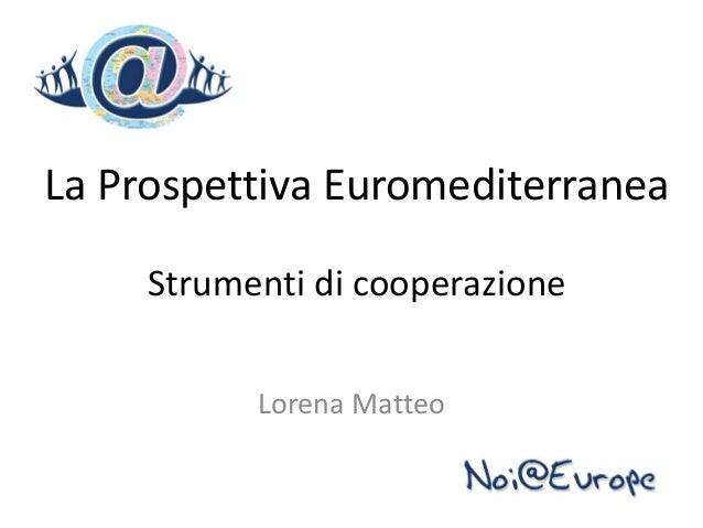 La Prospettiva Euromediterranea     Strumenti di cooperazione           Lorena Matteo
