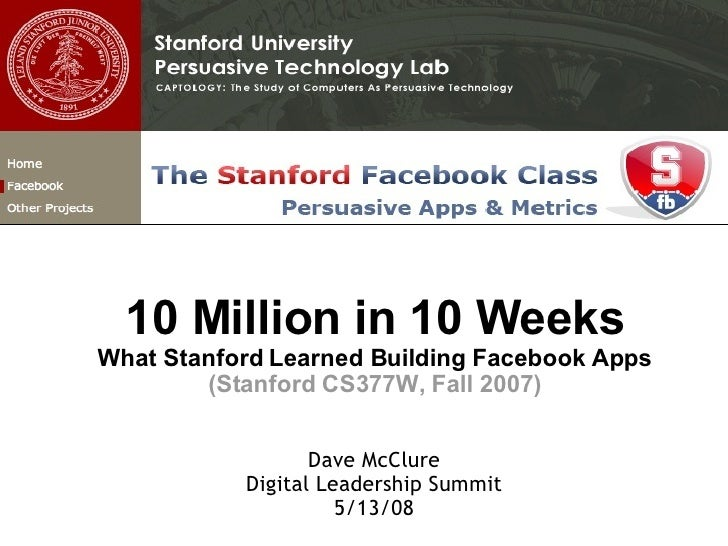 10 Million in 10 Weeks What Stanford Learned Building Facebook Apps (Stanford CS377W, Fall 2007) Dave McClure Digital Lead...