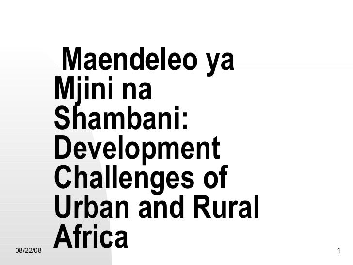 Maendeleo ya Mjini na Shambani:  Development Challenges of Urban and Rural Africa 06/04/09