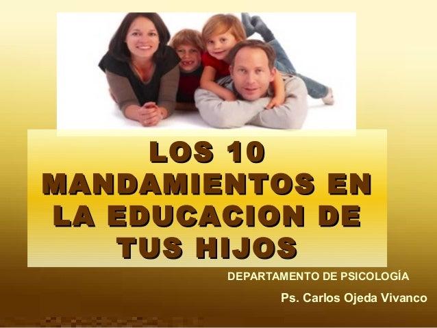 LOS 10 MANDAMIENTOS EN LA EDUCACION DE TUS HIJOS DEPARTAMENTO DE PSICOLOGÍA  Ps. Carlos Ojeda Vivanco