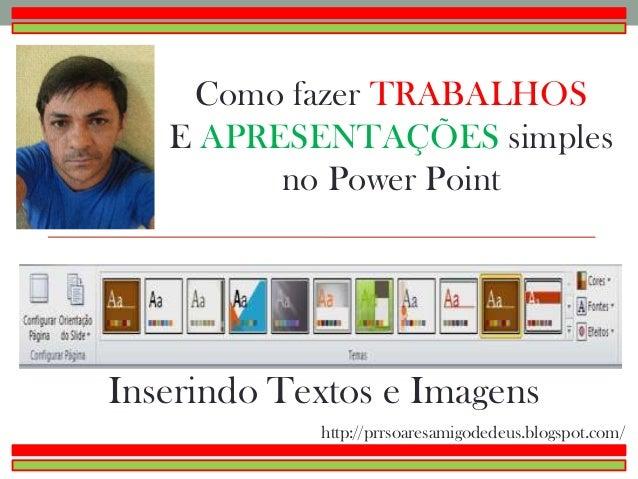 Como fazer TRABALHOSE APRESENTAÇÕES simplesno Power PointInserindo Textos e Imagenshttp://prrsoaresamigodedeus.blogspot.com/