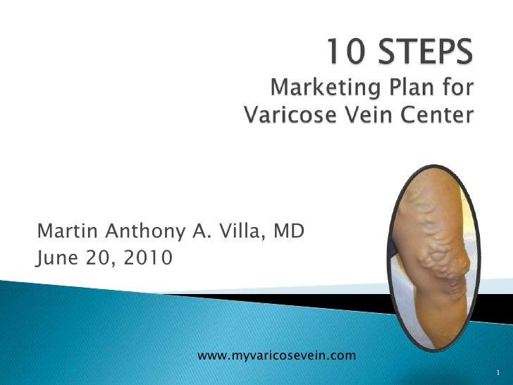 1<br />10 STEPS Marketing Plan for Varicose Vein Center<br />Martin Anthony A. Villa, MD<br />June 20, 2010<br />www.myvar...