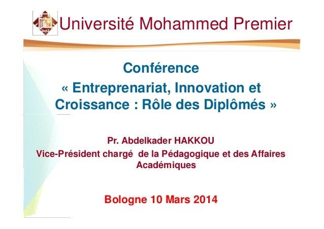 Université Mohammed Premier Conférence « Entreprenariat, Innovation et Croissance : Rôle des Diplômés » Pr. Abdelkader HAK...