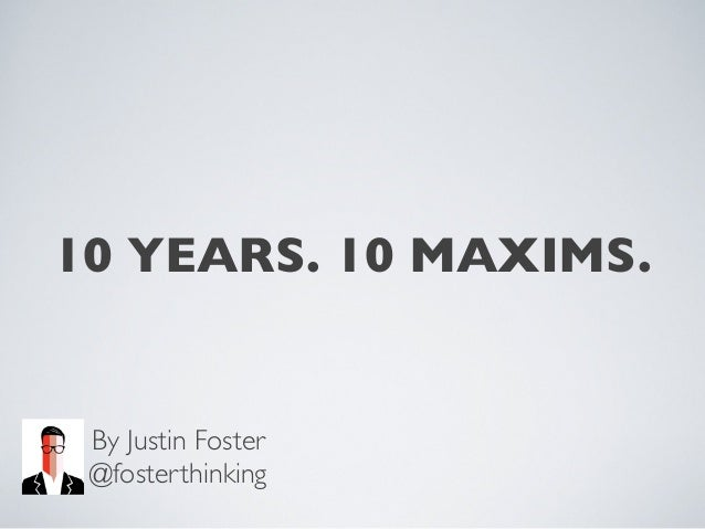 10 YEARS. 10 MAXIMS. By Justin Foster @fosterthinking