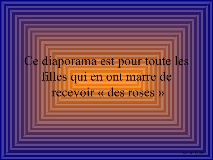 Ce diaporama est pour toute les filles qui en ont marre de  recevoir «des roses» 09.10.02 by JML