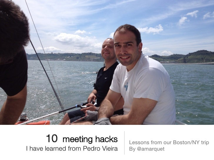 10 meeting hacks!            Lessons from our Boston/NY tripI have learned from Pedro Vieira                              ...