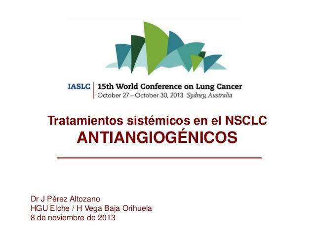Tratamientos sistémicos en el NSCLC  ANTIANGIOGÉNICOS  Dr J Pérez Altozano HGU Elche / H Vega Baja Orihuela 8 de noviembre...