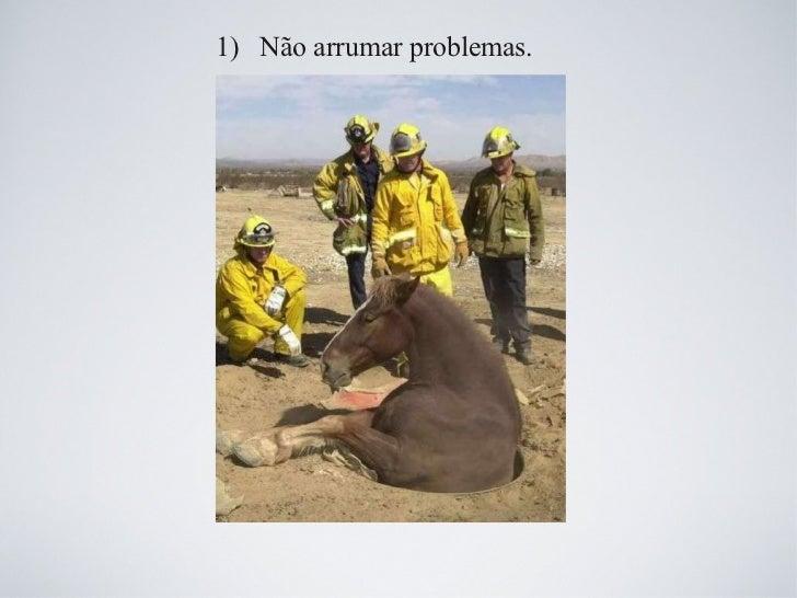 1)  Não arrumar problemas.