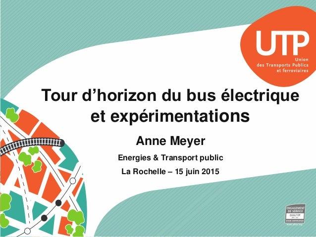 Tour d'horizon du bus électrique et expérimentations Anne Meyer Energies & Transport public La Rochelle – 15 juin 2015