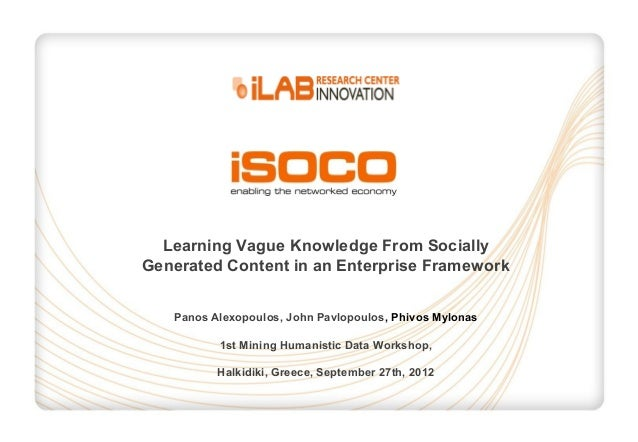 Learning Vague Knowledge From Socially Generated Content in an Enterprise Framework Panos Alexopoulos, John Pavlopoulos, P...