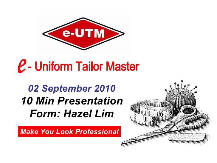 Make You Look Professional 02 September 2010 10 Min Presentation Form: Hazel Lim e - Uniform Tailor Master e - Uniform Tai...