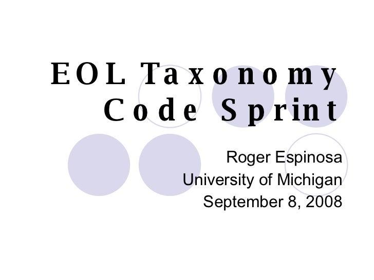 EOL Taxonomy  Code Sprint Roger Espinosa University of Michigan September 8, 2008