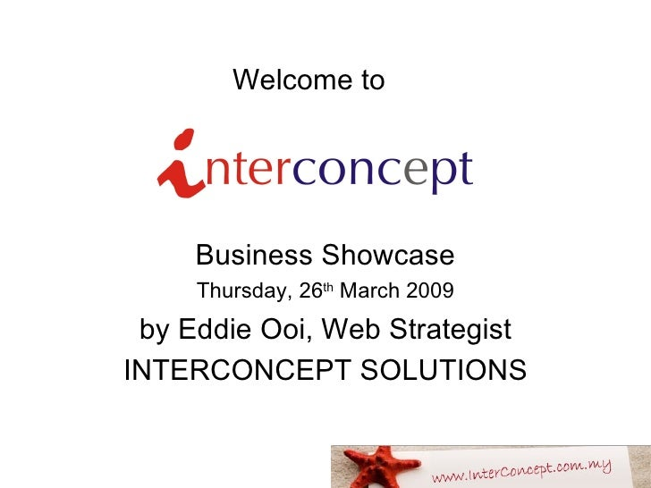 Welcome to   Business Showcase Thursday, 26 th  March 2009 by Eddie Ooi, Web Strategist INTERCONCEPT SOLUTIONS