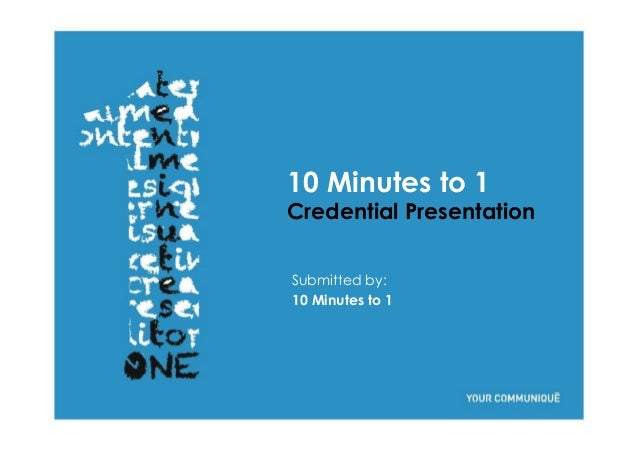10 Minutes to 1 Credential Presentation Submitted by: 10 Minutes to 1