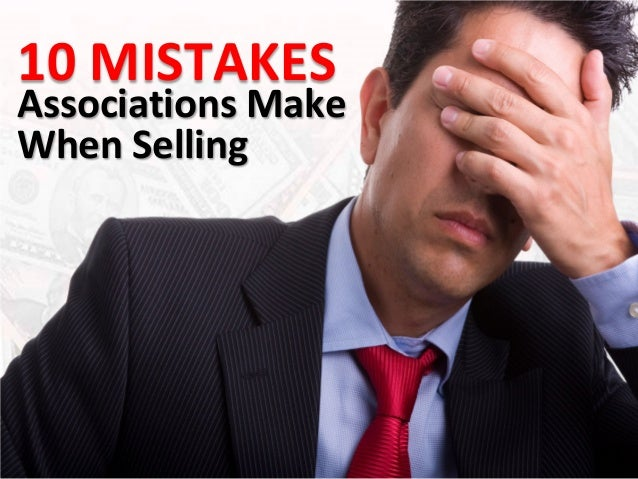 10 MISTAKESAssociations MakeWhen Selling