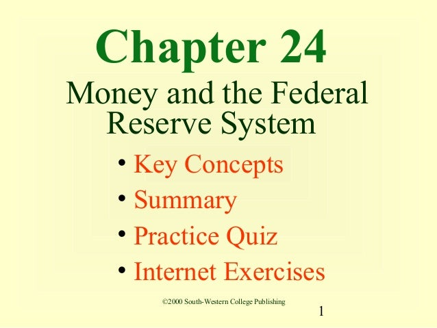 Chapter 24Money and the Federal  Reserve System   • Key Concepts   • Summary   • Practice Quiz   • Internet Exercises     ...