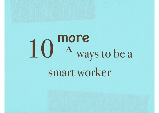 10 more ways to be a smart worker