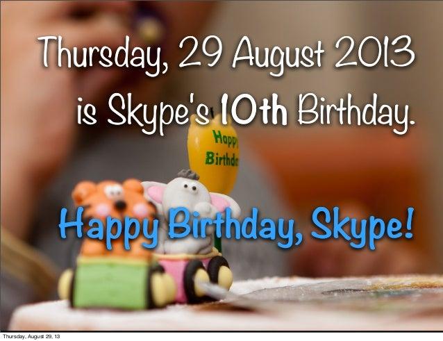 1 Thursday, 29 August 2013 is Skype's 10th Birthday. Happy Birthday, Skype! Thursday, 29 August 2013 is Skype's 10th Birth...
