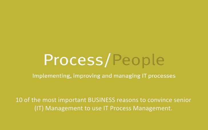 10 of the most important BUSINESS reasons to convince senior (IT) Management to use IT Process Management.<br />