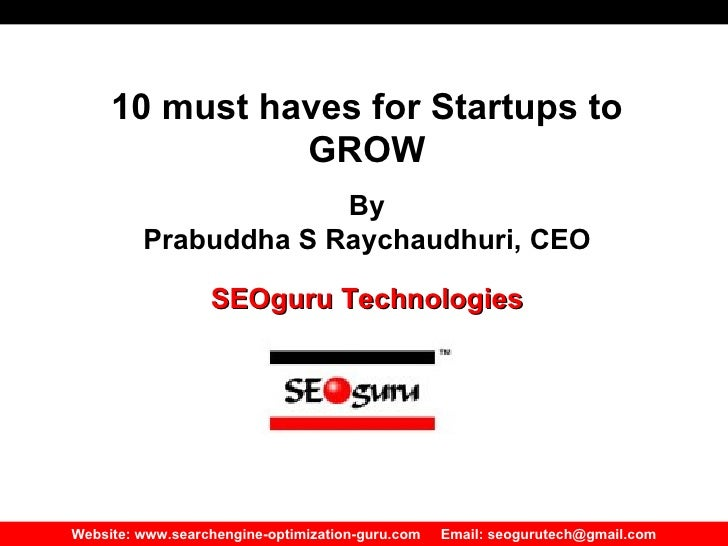 Website: www.searchengine-optimization-guru.com  Email: seogurutech@gmail.com 10 must haves for Startups to GROW By Prabud...