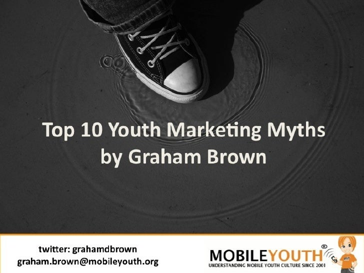 Top 10 Youth Marketing Myths by Graham Brown twitter: grahamdbrown [email_address]