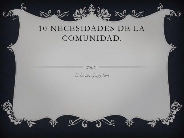 10 NECESIDADES DE LA COMUNIDAD. Echo por. Jorge león