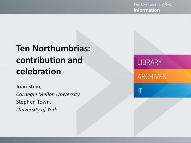 Ten Northumbrias: contribution and celebration Joan Stein, Carnegie Mellon University Stephen Town, University of York