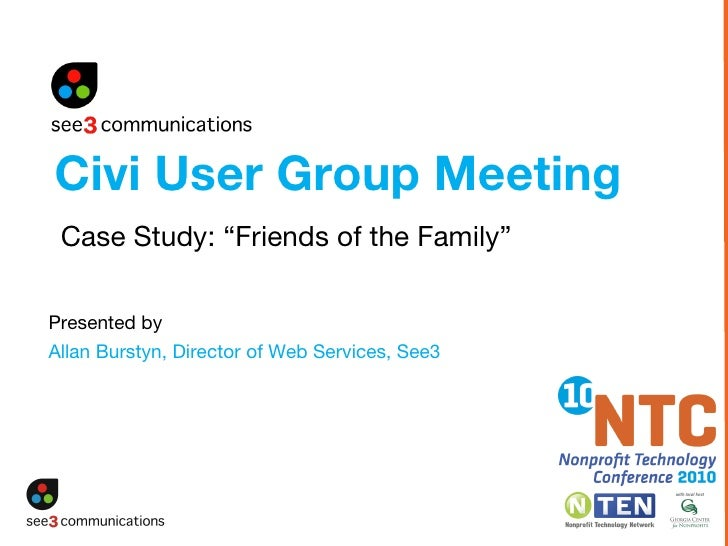 "Presented by   Allan Burstyn, Director of Web Services, See3 Civi User Group Meeting Case Study: ""Friends of the Family"""