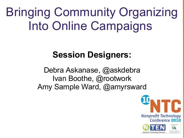 Bringing Community Organizing Into Online Campaigns Session Designers: Debra Askanase, @askdebra Ivan Boothe, @rootwork Am...