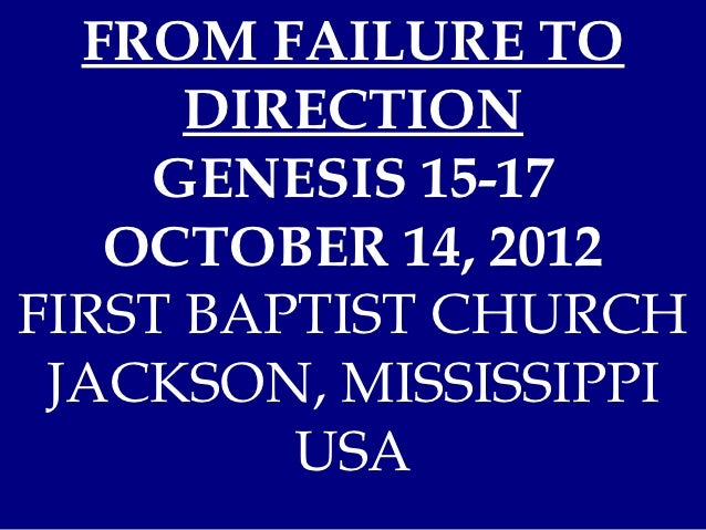 FROM FAILURE TO      DIRECTION    GENESIS 15-17   OCTOBER 14, 2012FIRST BAPTIST CHURCH JACKSON, MISSISSIPPI         USA