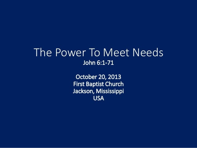 The Power To Meet Needs John 6:1-71 October 20, 2013 First Baptist Church Jackson, Mississippi USA