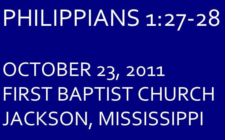 PHILIPPIANS 1:27-28 OCTOBER 23, 2011 FIRST BAPTIST CHURCH JACKSON, MISSISSIPPI