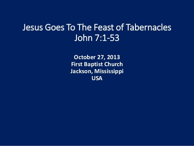 Jesus Goes To The Feast of Tabernacles John 7:1-53 October 27, 2013 First Baptist Church Jackson, Mississippi USA