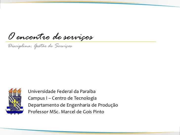 O encontro de serviçosDisciplina: Gestão de Serviços         Universidade Federal da Paraíba         Campus I – Centro de ...