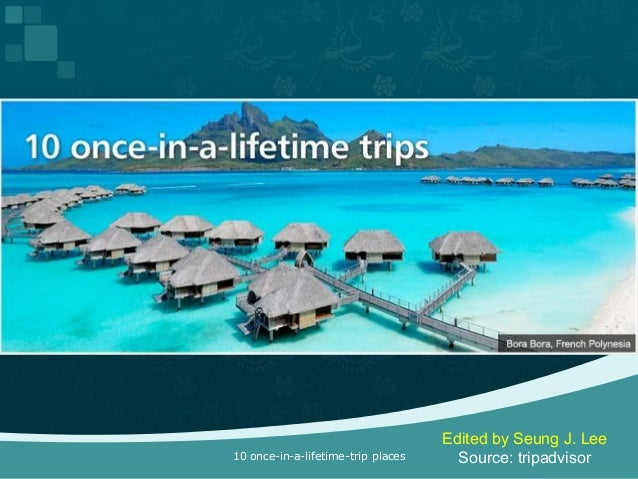 Edited by Seung J. Lee10 once-in-a-lifetime-trip places     Source: tripadvisor