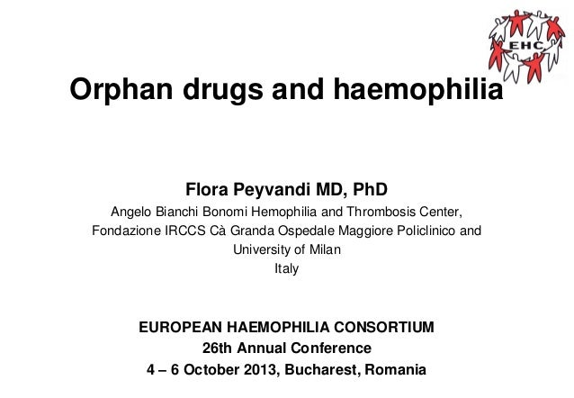 Orphan drugs and haemophilia  Flora Peyvandi MD, PhD Angelo Bianchi Bonomi Hemophilia and Thrombosis Center, Fondazione IR...
