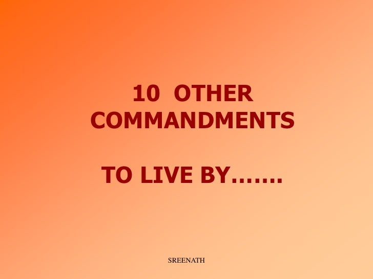 10 OTHER COMMANDMENTS  TO LIVE BY…….       SREENATH