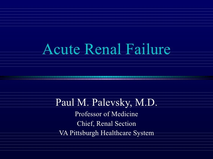 Acute Renal Failure Paul M. Palevsky, M.D. Professor of Medicine Chief, Renal Section VA Pittsburgh Healthcare System