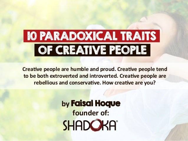 characteristics of creative people Are you creative have you ever asked yourself that question people are drawn to creative types, whether that person is an artist, a designer, a writer, it doesn't matter, we are curious as to how his or her mind works.