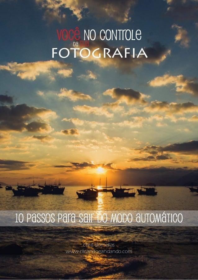 você no controle 10 passos para sair do modo automático chris dornellas www.clicandoeandando.com da sua fotografia