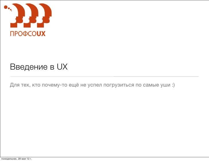 Введение в UX       Для тех, кто почему-то ещё не успел погрузиться по самые уши :)понедельник, 28 мая 12г.