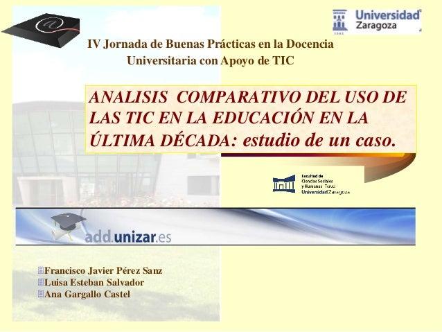 ANALISIS COMPARATIVO DEL USO DE LAS TIC EN LA EDUCACIÓN EN LA ÚLTIMA DÉCADA: estudio de un caso. Francisco Javier Pérez S...