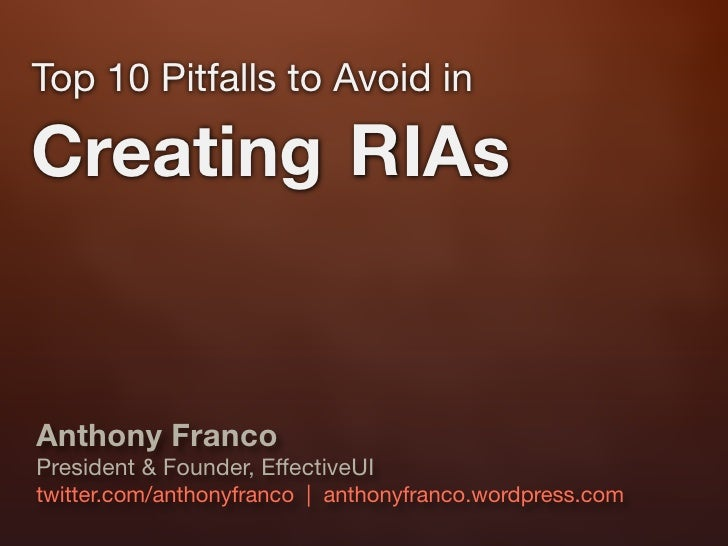 Top 10 Pitfalls to Avoid in  Creating RIAs   Anthony Franco President & Founder, EffectiveUI twitter.com/anthonyfranco | a...
