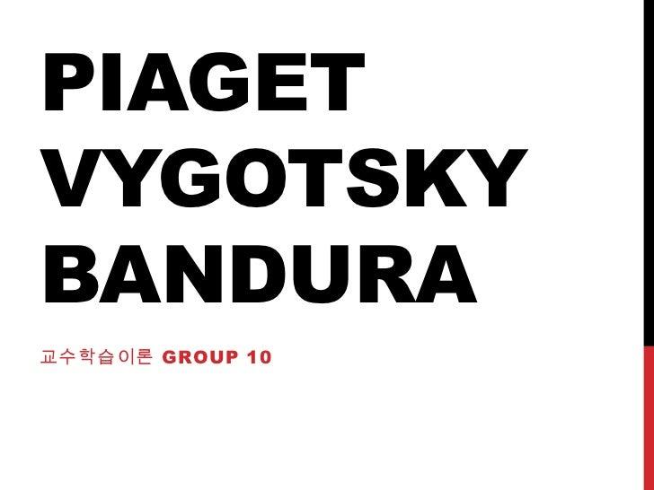 PIAGETVYGOTSKYBANDURA교수학습이론 GROUP 10