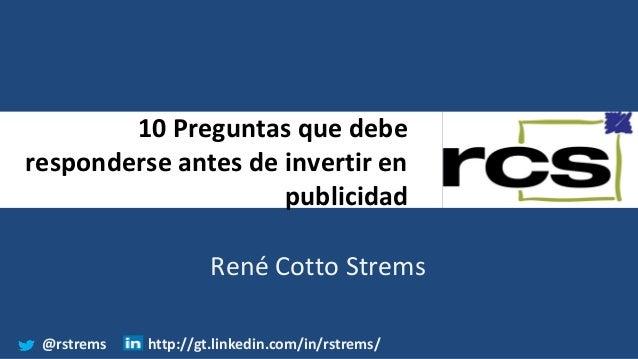 10 Preguntas que debe responderse antes de invertir en publicidad René Cotto Strems @rstrems http://gt.linkedin.com/in/rst...