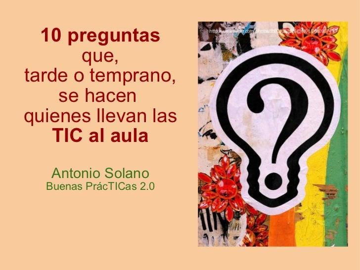 10 preguntas       que,tarde o temprano,     se hacenquienes llevan las    TIC al aula   Antonio Solano  Buenas PrácTICas...