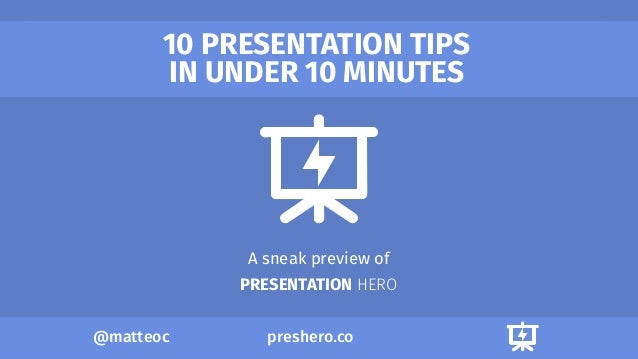 preshero.co@matteoc 10 PRESENTATION TIPS IN UNDER 10 MINUTES A sneak preview of PRESENTATION HERO