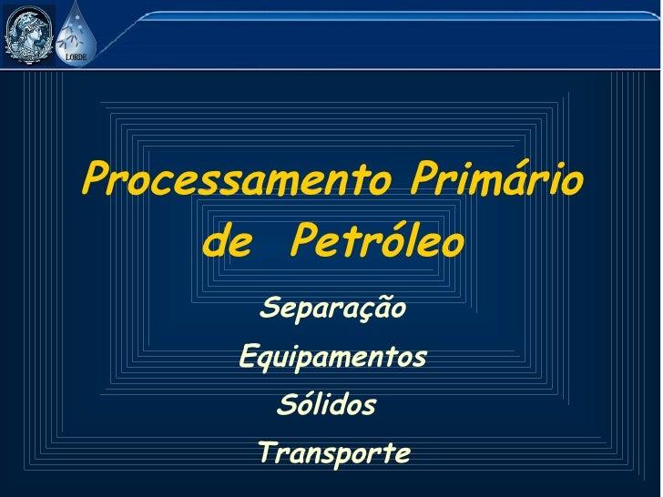 Processamento Primário de  Petróleo Separação Equipamentos Sólidos  Transporte