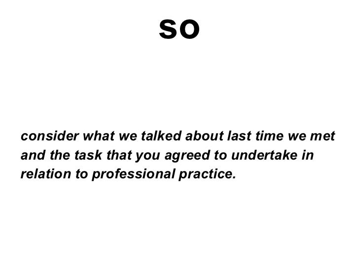 so consider what we talked about last time we met and the task that you agreed to undertake in  relation to professional p...