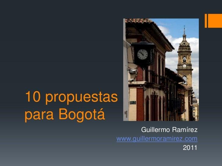 10 propuestas para Bogotá<br />Guillermo Ramírez<br />www.guillermoramirez.com<br />2011<br />